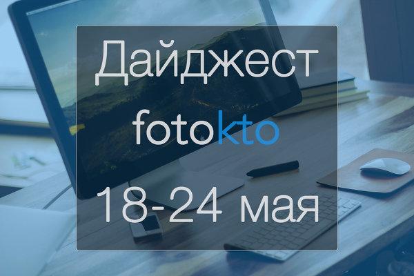 Дайджест ФотоКто. Новости социальной сети за неделю 18 – 24 мая