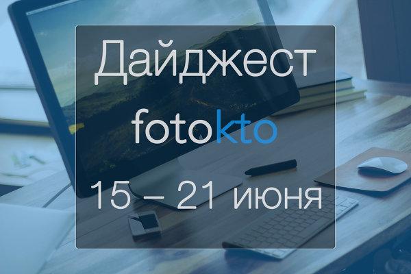 Дайджест ФотоКто. Новости социальной сети за неделю 15 – 21 июня