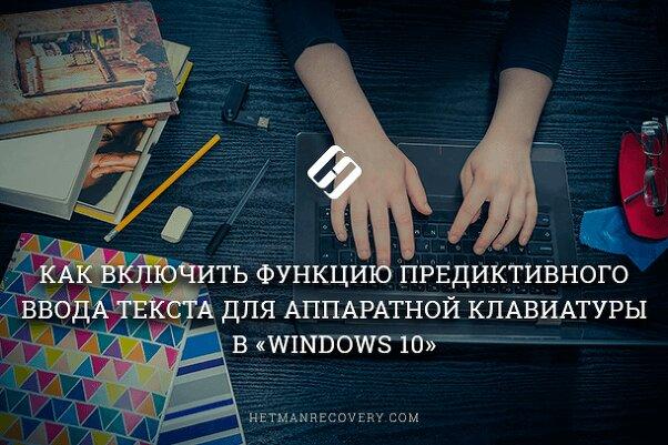 Как включить функцию предиктивного ввода текста для аппаратной клавиатуры в «Windows 10»