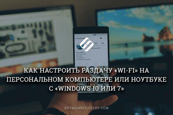 Как настроить раздачу «Wi-Fi» на персональном компьютере или ноутбуке с «Windows 10 или 7»